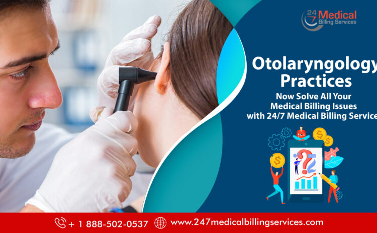 Otolaryngology Practices- Now Solve All Your Medical Billing Issues with 24/7 Medical Billing Services